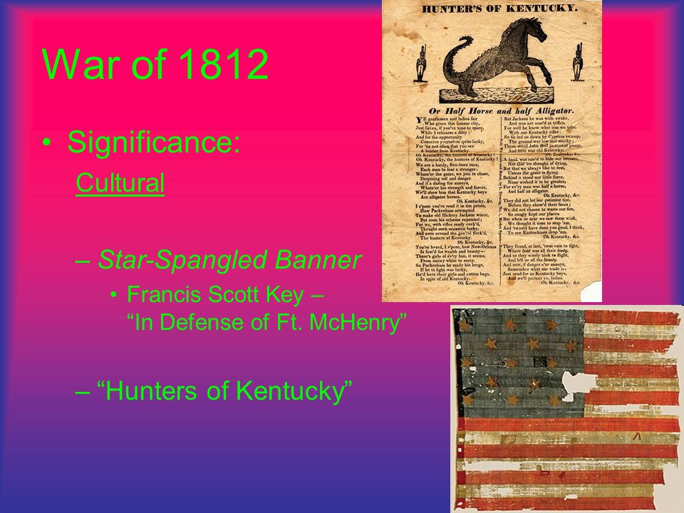 War of 1812 Significance: Cultural –Star-Spangled Banner Francis Scott Key – In Defense of Ft. McHenry –Hunters of Kentucky