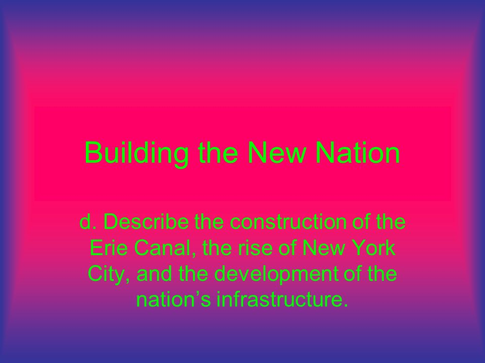 Building the New Nation d. Describe the construction of the Erie Canal, the rise of New York City, and the development of the nations infrastructure.
