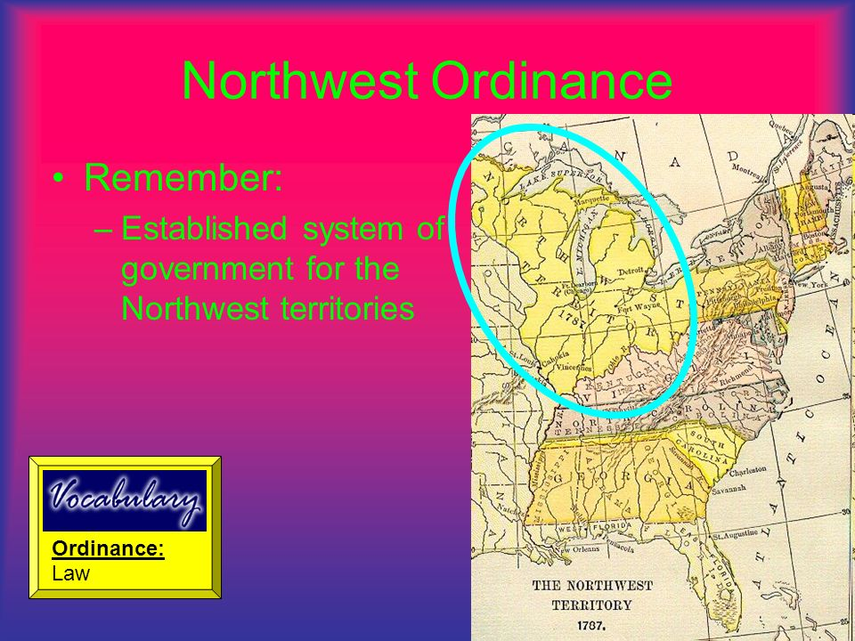 Northwest Ordinance Remember: –Established system of government for the Northwest territories Ordinance: Law