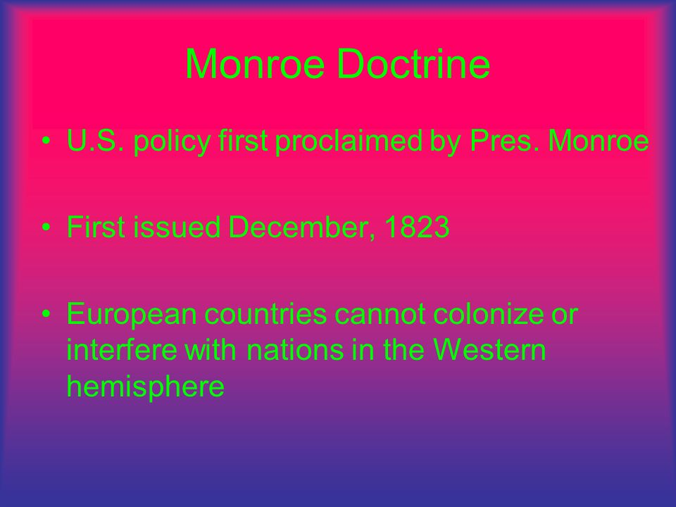 Monroe Doctrine U.S. policy first proclaimed by Pres. Monroe First issued December, 1823 European countries cannot colonize or interfere with nations