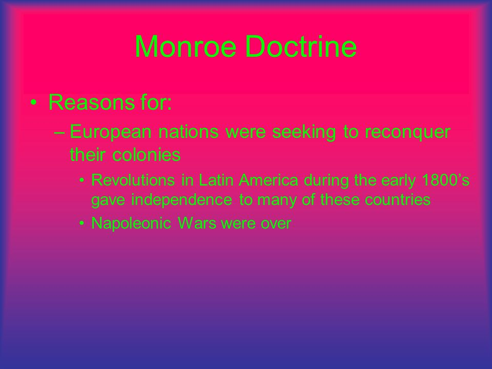 Monroe Doctrine Reasons for: –European nations were seeking to reconquer their colonies Revolutions in Latin America during the early 1800s gave indep