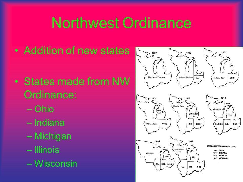 Northwest Ordinance Addition of new states States made from NW Ordinance: –O–Ohio –I–Indiana –M–Michigan –I–Illinois –W–Wisconsin
