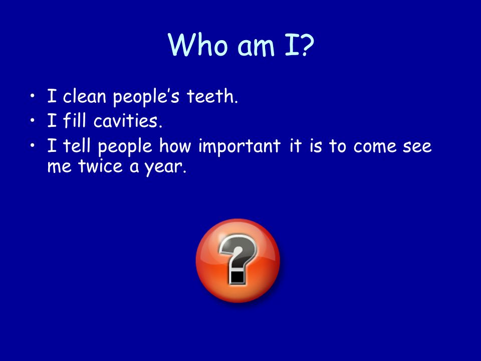 Who am I? I clean peoples teeth. I fill cavities. I tell people how important it is to come see me twice a year.