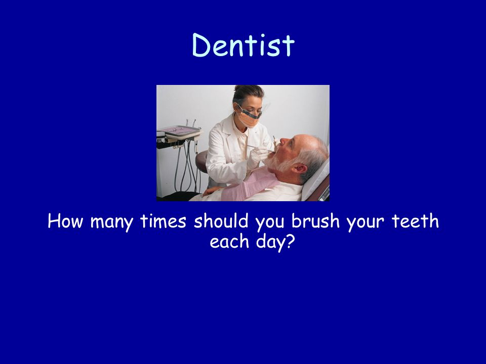 Dentist How many times should you brush your teeth each day?