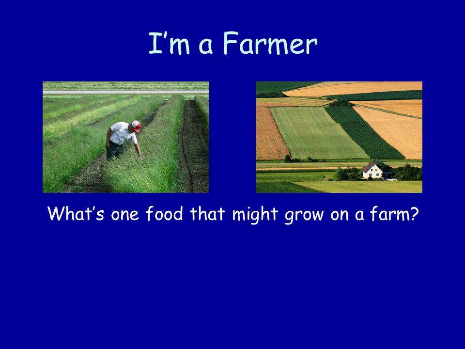 Im a Farmer Whats one food that might grow on a farm?