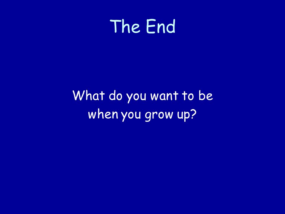 The End What do you want to be when you grow up?
