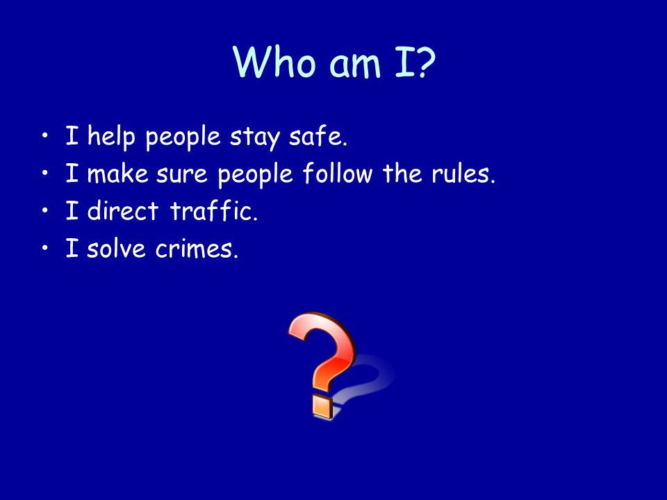 I help people stay safe. I make sure people follow the rules. I direct traffic. I solve crimes.