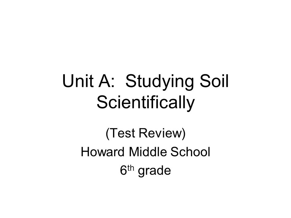 Unit A: Studying Soil Scientifically (Test Review) Howard Middle School 6 th grade