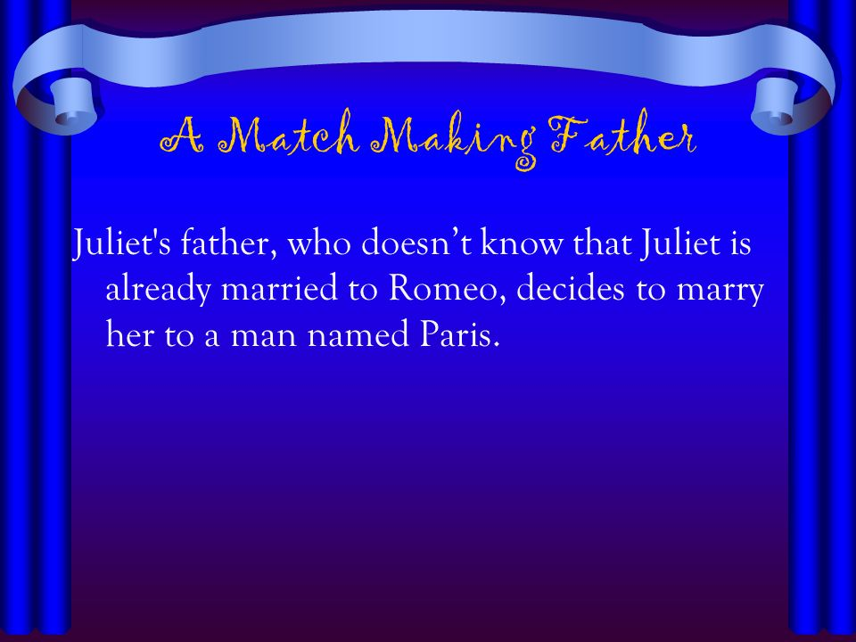 A Match Making Father Juliet's father, who doesnt know that Juliet is already married to Romeo, decides to marry her to a man named Paris.