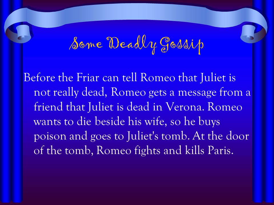 Some Deadly Gossip Before the Friar can tell Romeo that Juliet is not really dead, Romeo gets a message from a friend that Juliet is dead in Verona. R