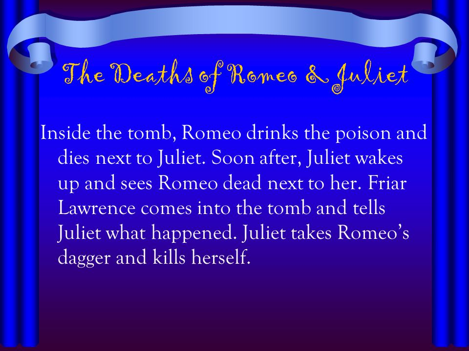 The Deaths of Romeo & Juliet Inside the tomb, Romeo drinks the poison and dies next to Juliet. Soon after, Juliet wakes up and sees Romeo dead next to