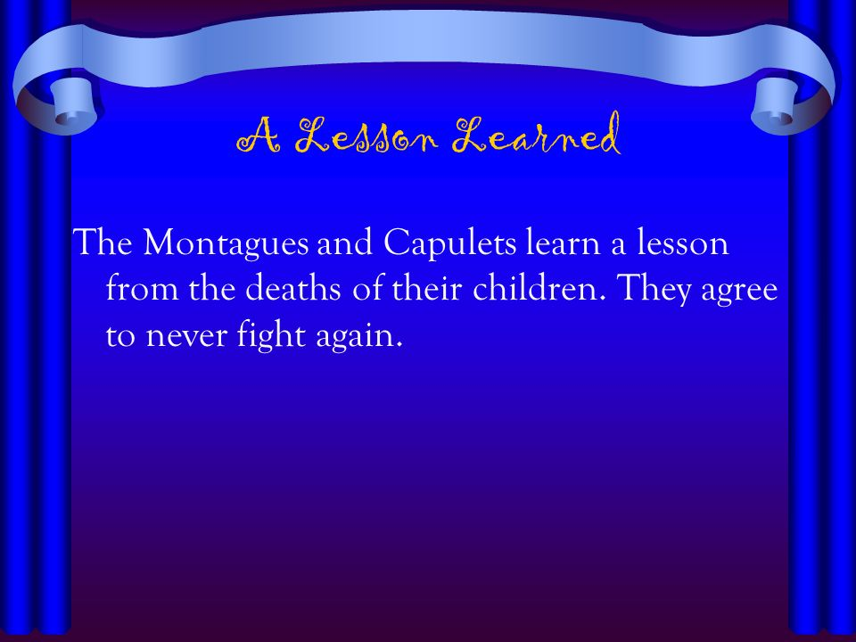 A Lesson Learned The Montagues and Capulets learn a lesson from the deaths of their children. They agree to never fight again.
