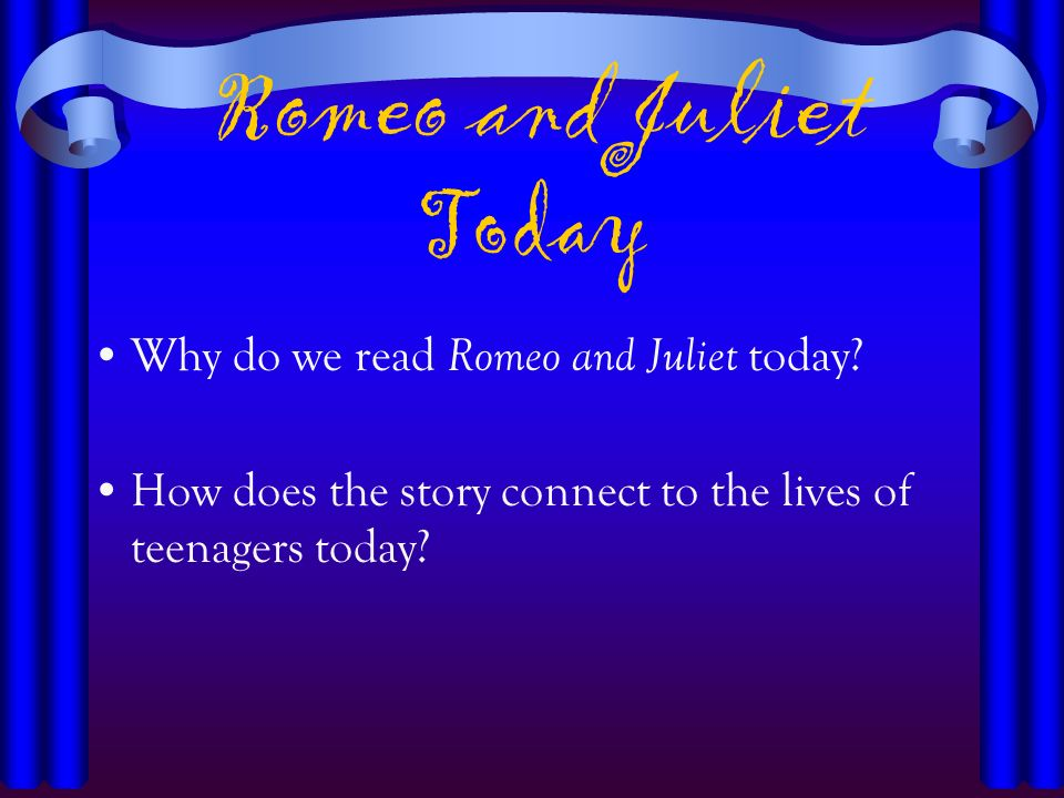 Romeo and Juliet Today Why do we read Romeo and Juliet today? How does the story connect to the lives of teenagers today?