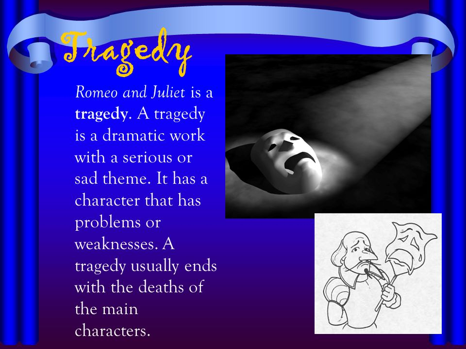 Tragedy Romeo and Juliet is a tragedy. A tragedy is a dramatic work with a serious or sad theme. It has a character that has problems or weaknesses. A