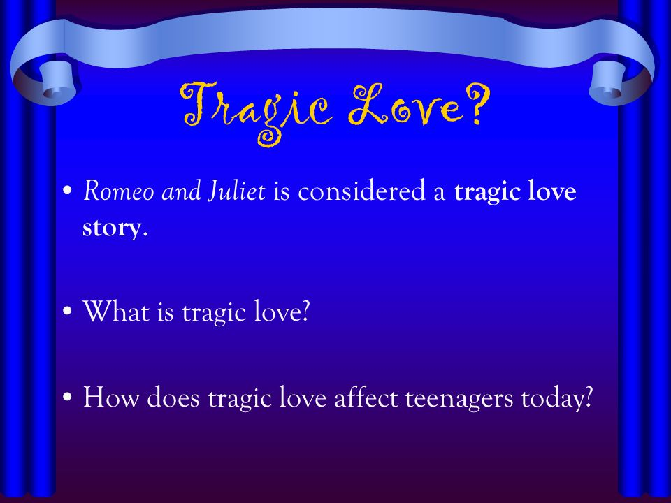 Tragic Love? Romeo and Juliet is considered a tragic love story. What is tragic love? How does tragic love affect teenagers today?