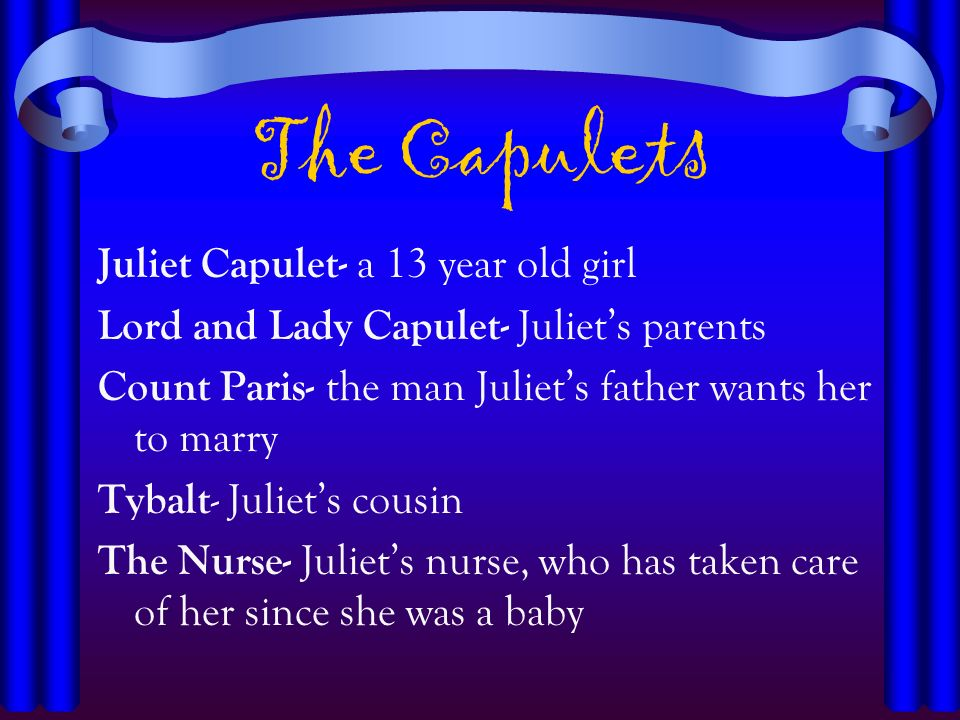 The Capulets Juliet Capulet- a 13 year old girl Lord and Lady Capulet- Juliets parents Count Paris- the man Juliets father wants her to marry Tybalt -