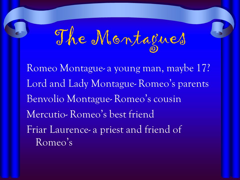 The Montagues Romeo Montague- a young man, maybe 17? Lord and Lady Montague- Romeos parents Benvolio Montague- Romeos cousin Mercutio- Romeos best fri