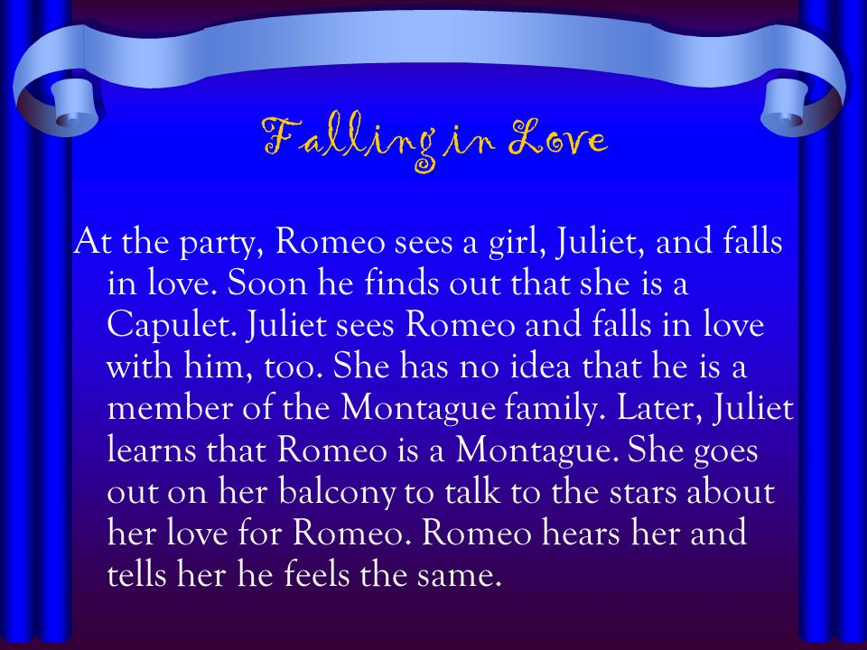 Falling in Love At the party, Romeo sees a girl, Juliet, and falls in love. Soon he finds out that she is a Capulet. Juliet sees Romeo and falls in lo