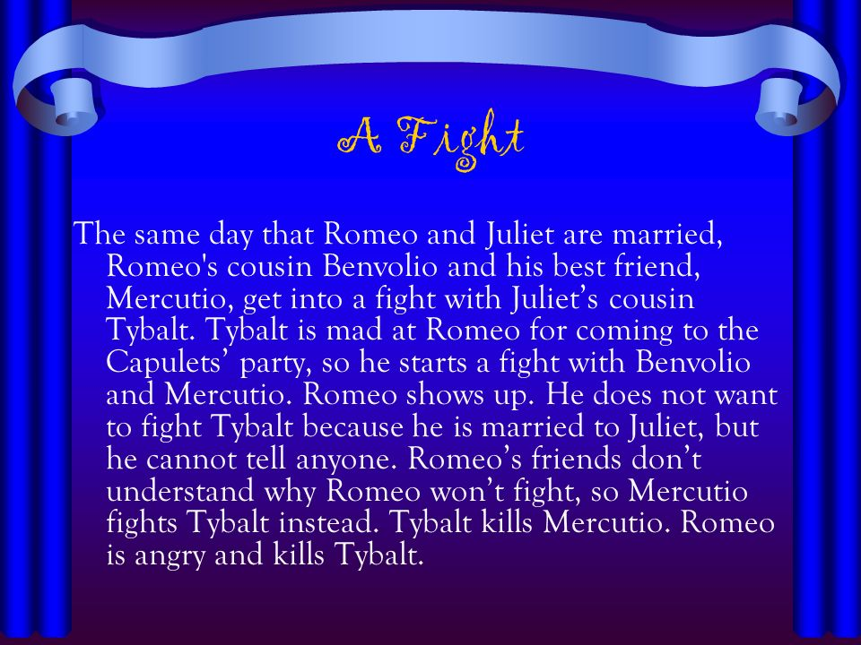 A Fight The same day that Romeo and Juliet are married, Romeo's cousin Benvolio and his best friend, Mercutio, get into a fight with Juliets cousin Ty