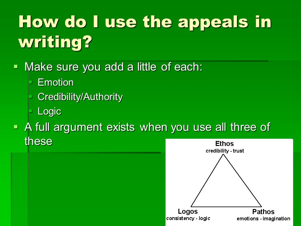 How do I use the appeals in writing? Make sure you add a little of each: Make sure you add a little of each: Emotion Emotion Credibility/Authority Cre