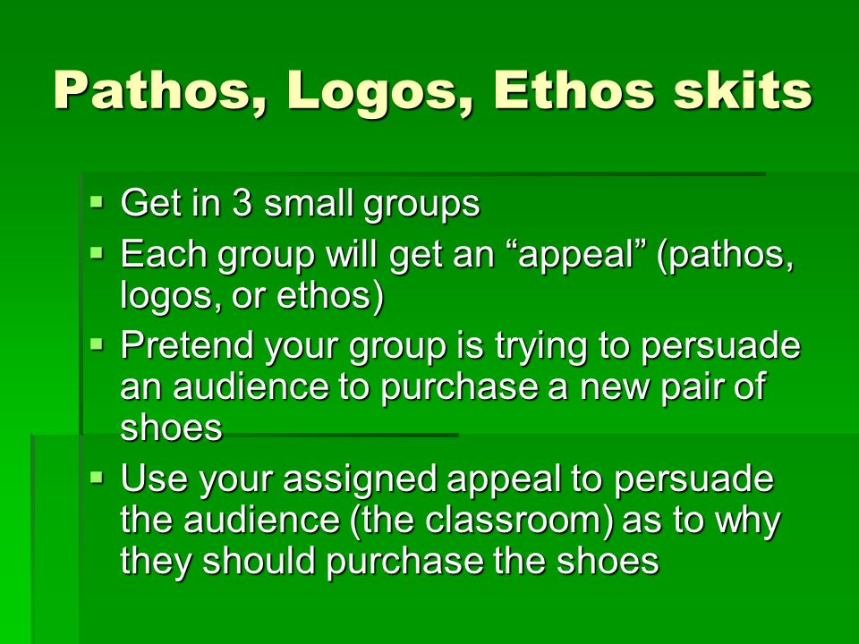 Pathos, Logos, Ethos skits Get in 3 small groups Get in 3 small groups Each group will get an appeal (pathos, logos, or ethos) Each group will get an