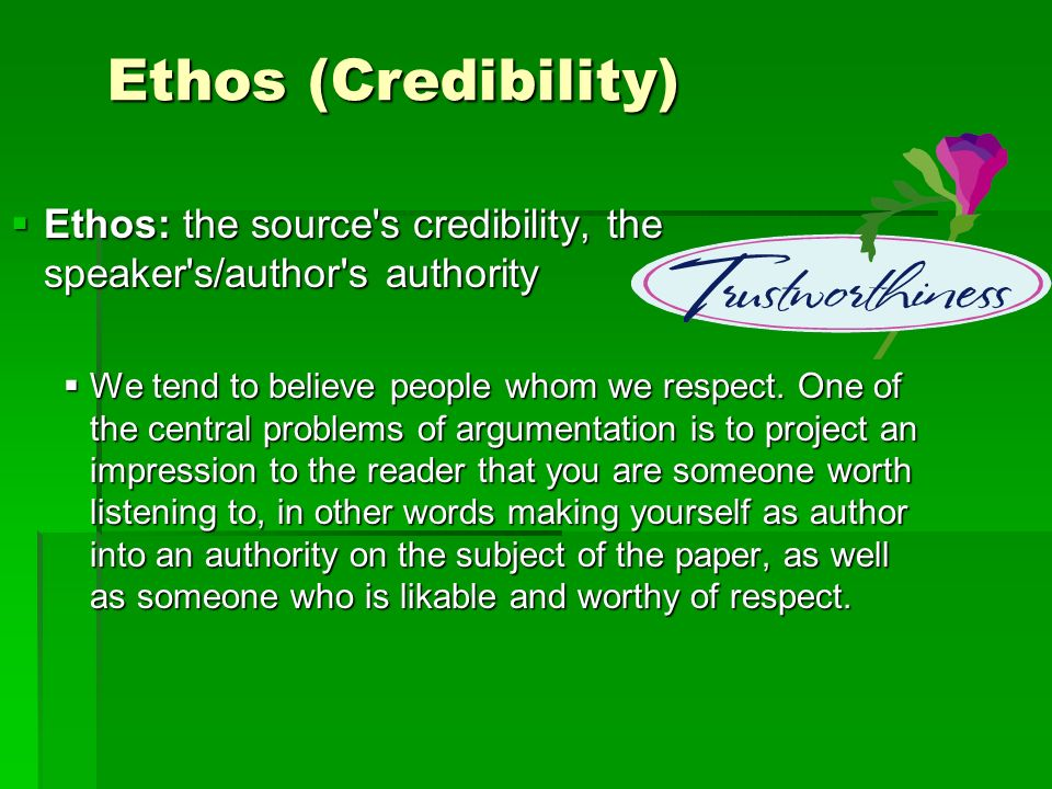 Ethos (Credibility) Ethos: the source s credibility, the speaker s/author s authority Ethos: the source s credibility, the speaker s/author s authority We tend to believe people whom we respect.