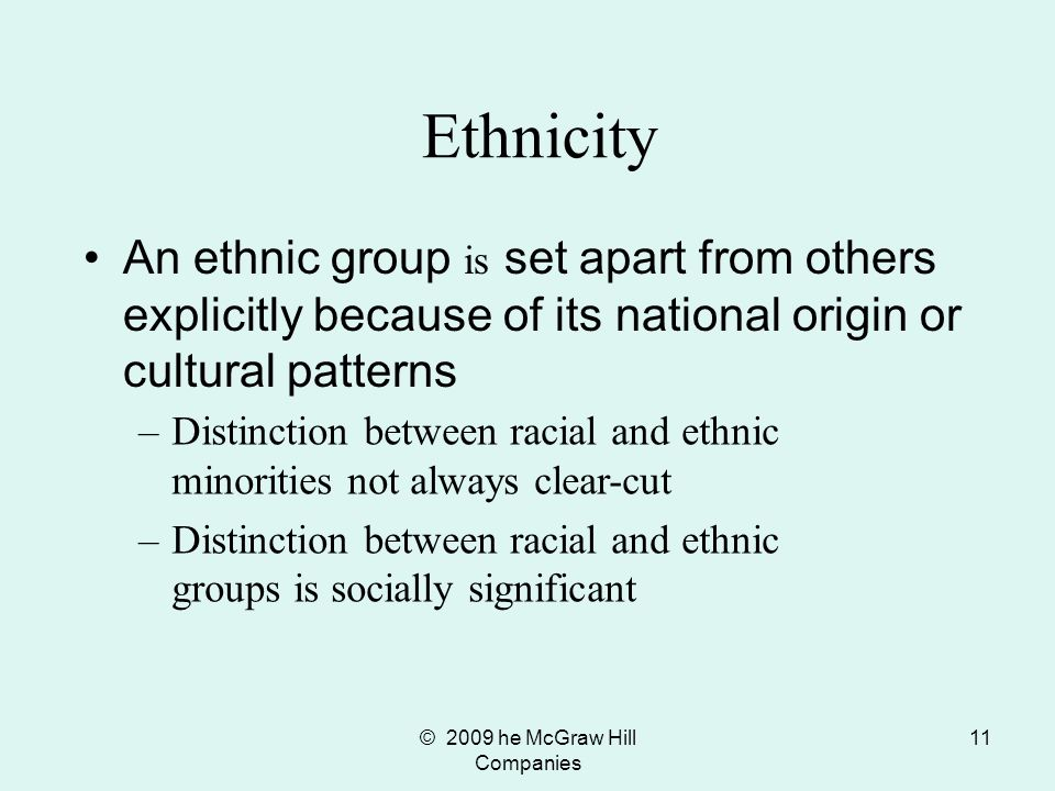 © 2009 he McGraw Hill Companies 11 Ethnicity An ethnic group is set apart from others explicitly because of its national origin or cultural patterns –