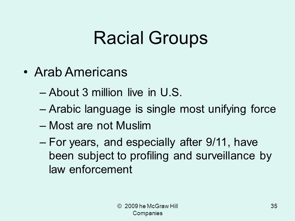 © 2009 he McGraw Hill Companies 35 Racial Groups Arab Americans –About 3 million live in U.S. –Arabic language is single most unifying force –Most are