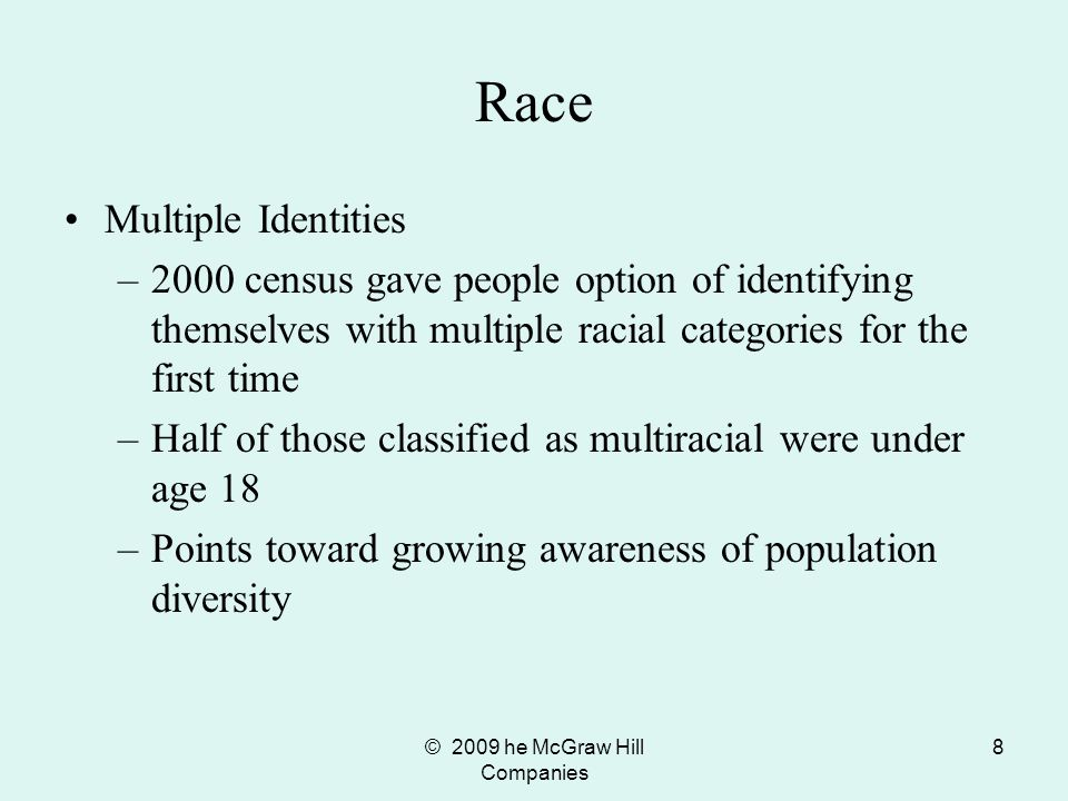 © 2009 he McGraw Hill Companies 8 Race Multiple Identities –2000 census gave people option of identifying themselves with multiple racial categories f