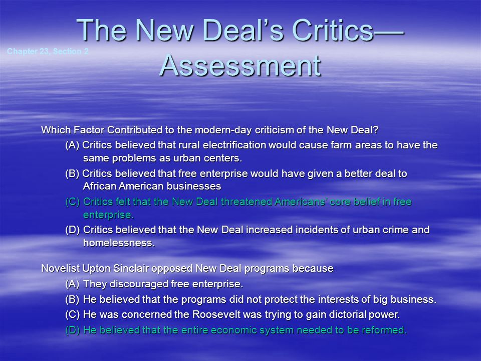 The New Deals Critics Assessment Chapter 23, Section 2 Which Factor Contributed to the modern-day criticism of the New Deal? (A) Critics believed that