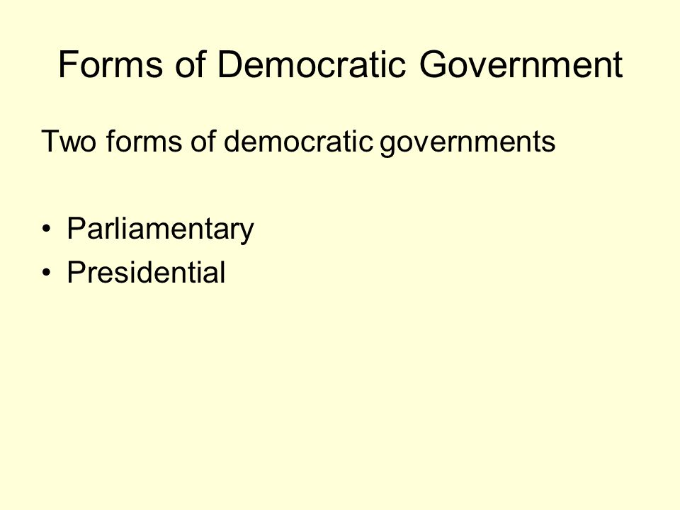 Forms of Democratic Government Two forms of democratic governments Parliamentary Presidential
