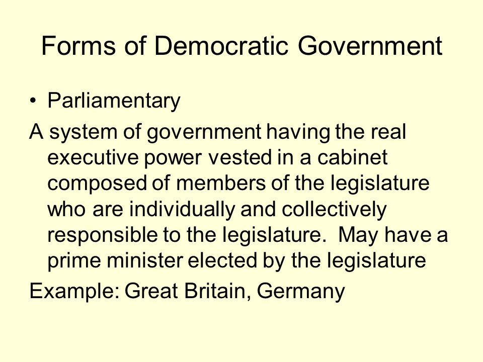 Forms of Democratic Government Parliamentary A system of government having the real executive power vested in a cabinet composed of members of the leg