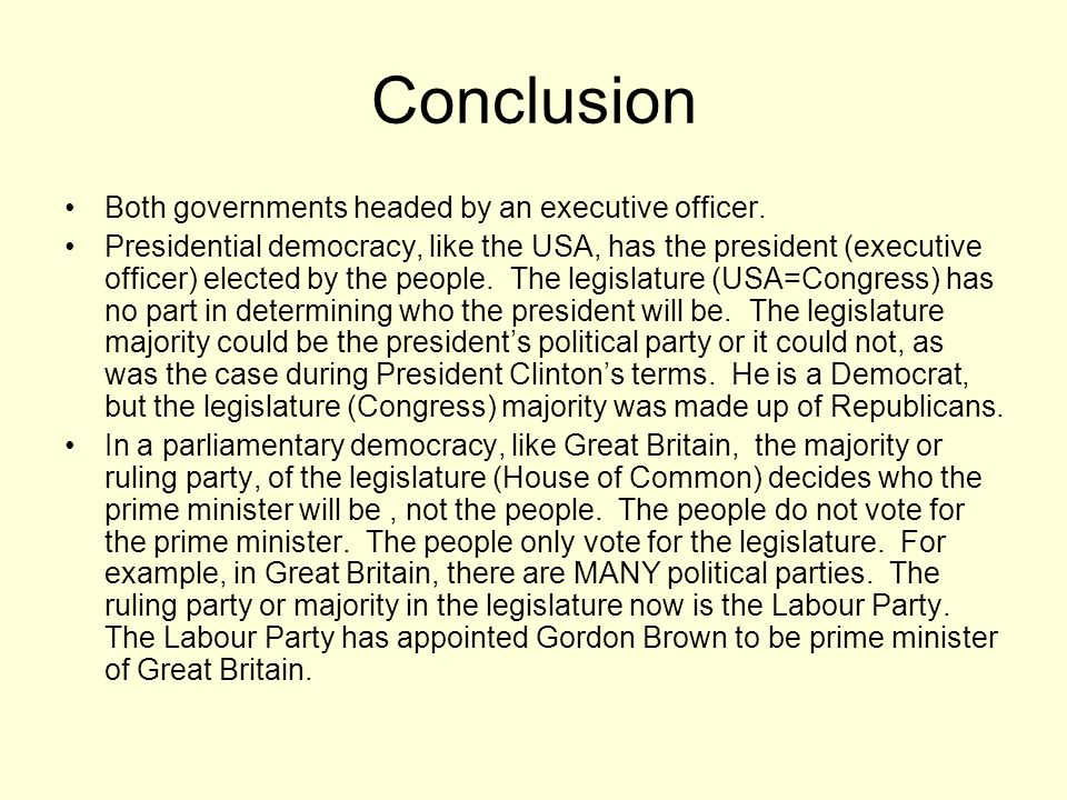 Conclusion Both governments headed by an executive officer. Presidential democracy, like the USA, has the president (executive officer) elected by the