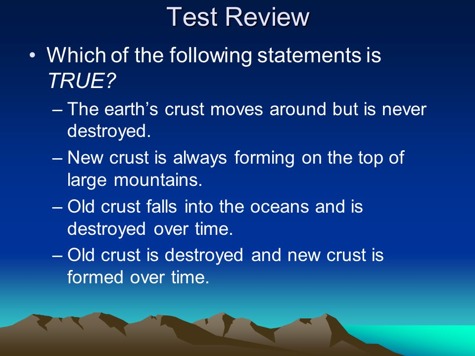 Test Review Which of the following statements is TRUE? –The earths crust moves around but is never destroyed. –New crust is always forming on the top