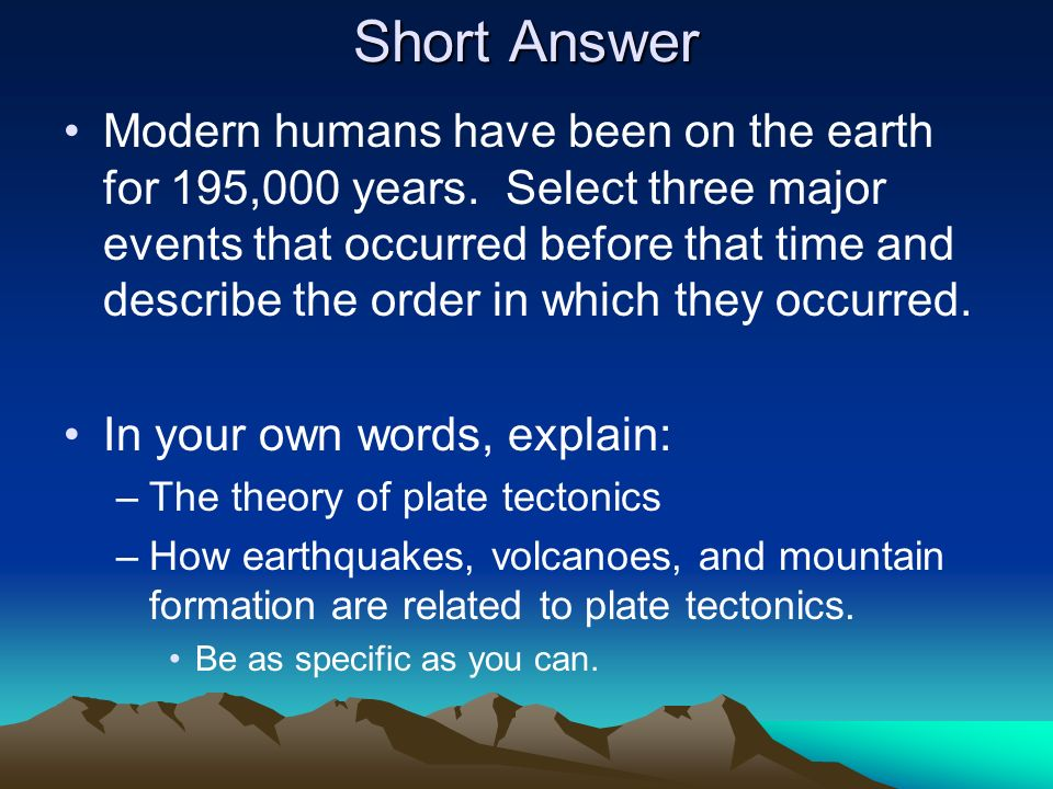 Short Answer Modern humans have been on the earth for 195,000 years. Select three major events that occurred before that time and describe the order i