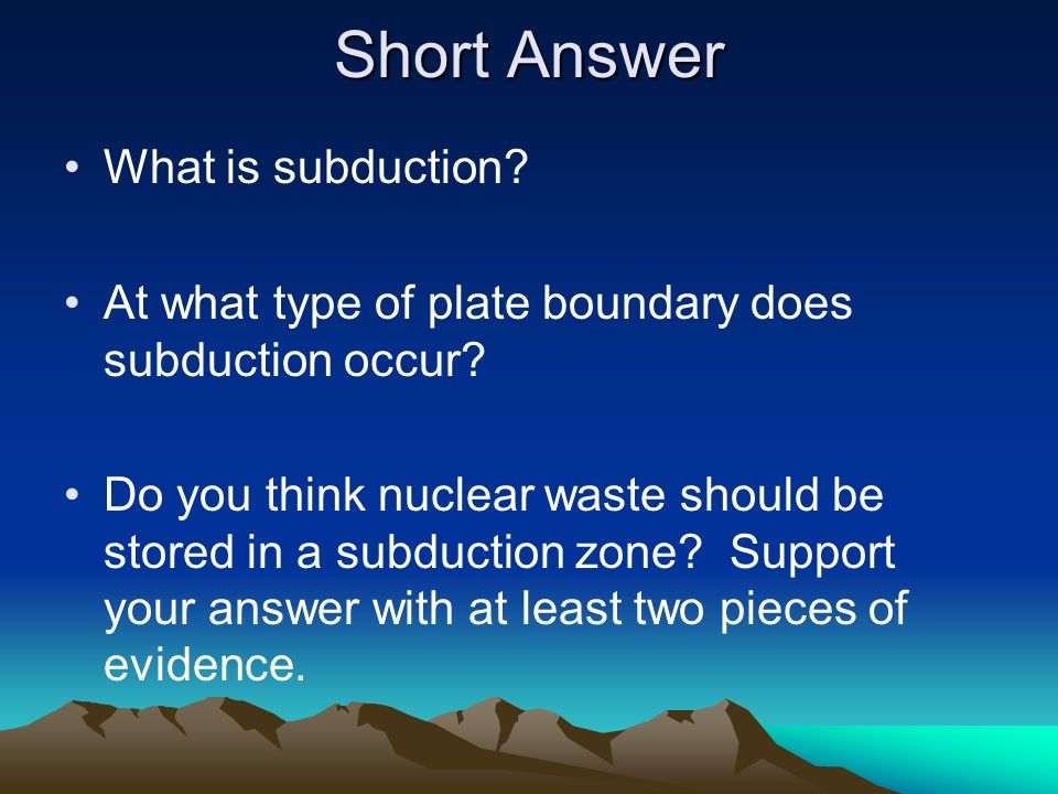 What is subduction? At what type of plate boundary does subduction occur? Do you think nuclear waste should be stored in a subduction zone? Support yo