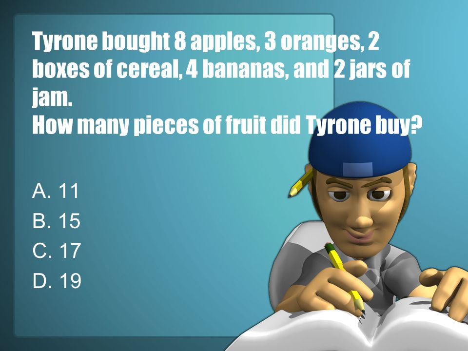 Tyrone bought 8 apples, 3 oranges, 2 boxes of cereal, 4 bananas, and 2 jars of jam. How many pieces of fruit did Tyrone buy? A. 11 B. 15 C. 17 D. 19