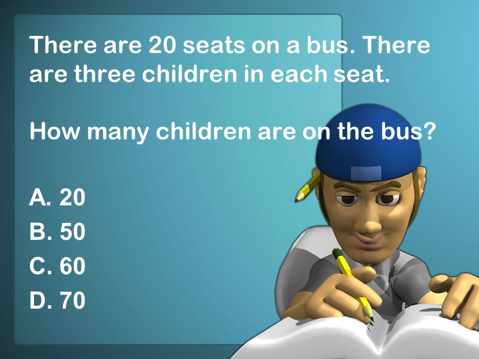 There are 20 seats on a bus. There are three children in each seat. How many children are on the bus? A. 20 B. 50 C. 60 D. 70