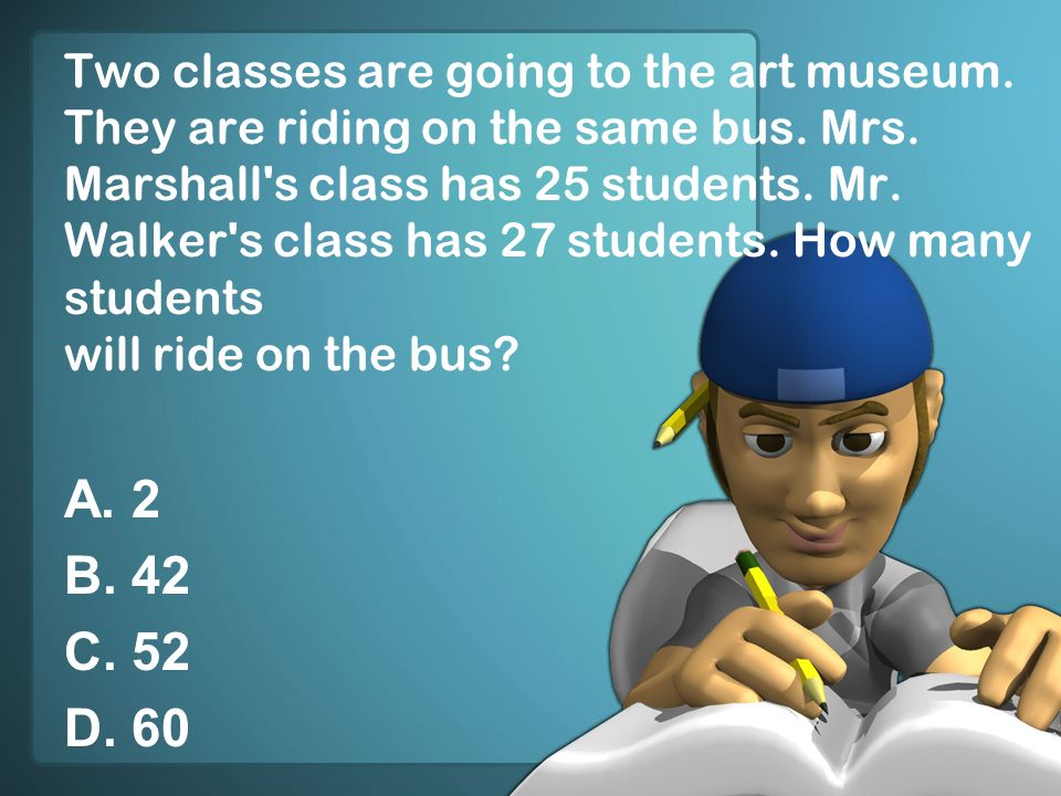Two classes are going to the art museum. They are riding on the same bus. Mrs. Marshall's class has 25 students. Mr. Walker's class has 27 students. H