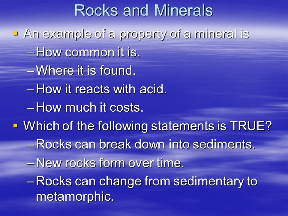 Rocks and Minerals An example of a property of a mineral is An example of a property of a mineral is –How common it is. –Where it is found. –How it re
