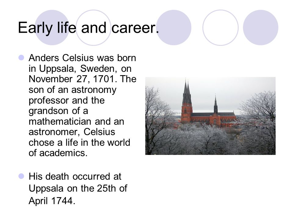 Early life and career. Anders Celsius was born in Uppsala, Sweden, on November 27,