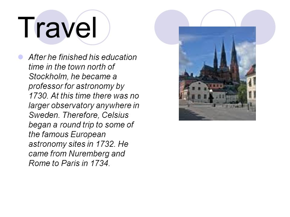 Travel After he finished his education time in the town north of Stockholm, he became a professor for astronomy by 1730.