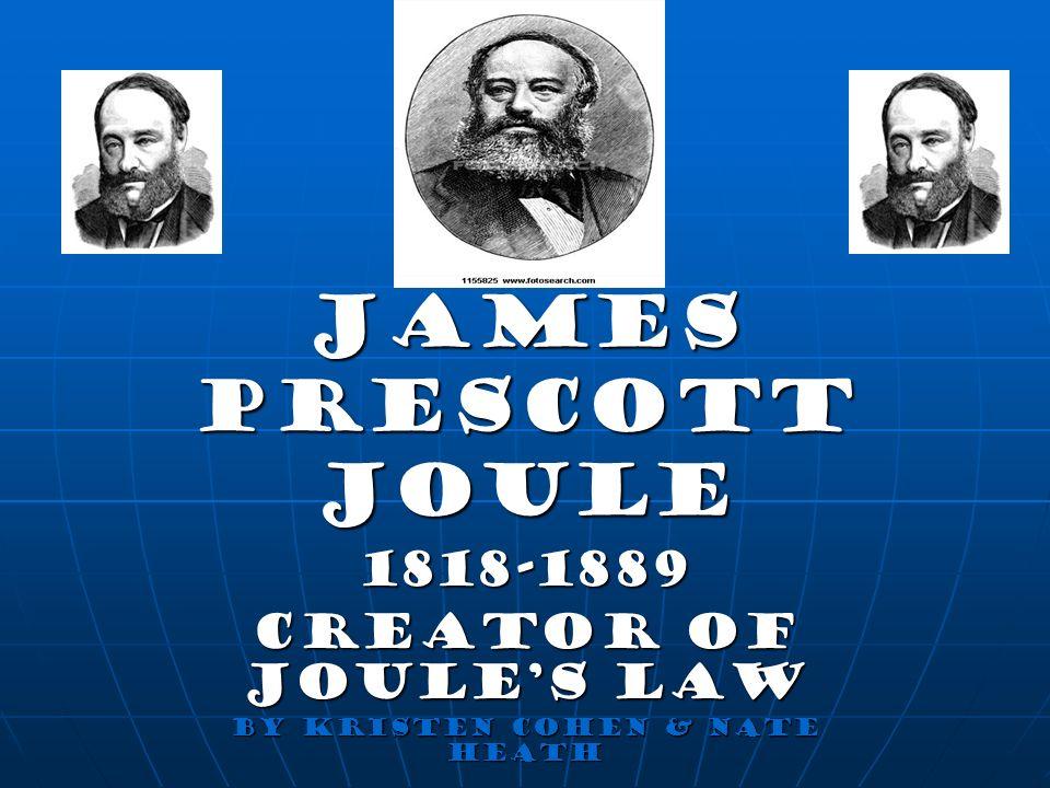James Prescott Joule 1818-1889 Creator of Joules Law By Kristen Cohen & Nate Heath