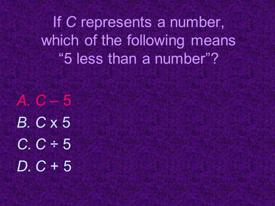 If C represents a number, which of the following means 5 less than a number.