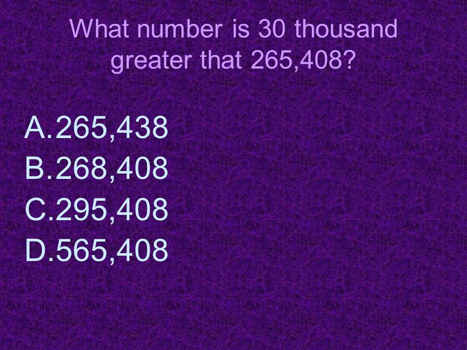 What number is 30 thousand greater that 265,408? A.265,438 B.268,408 C.295,408 D.565,408