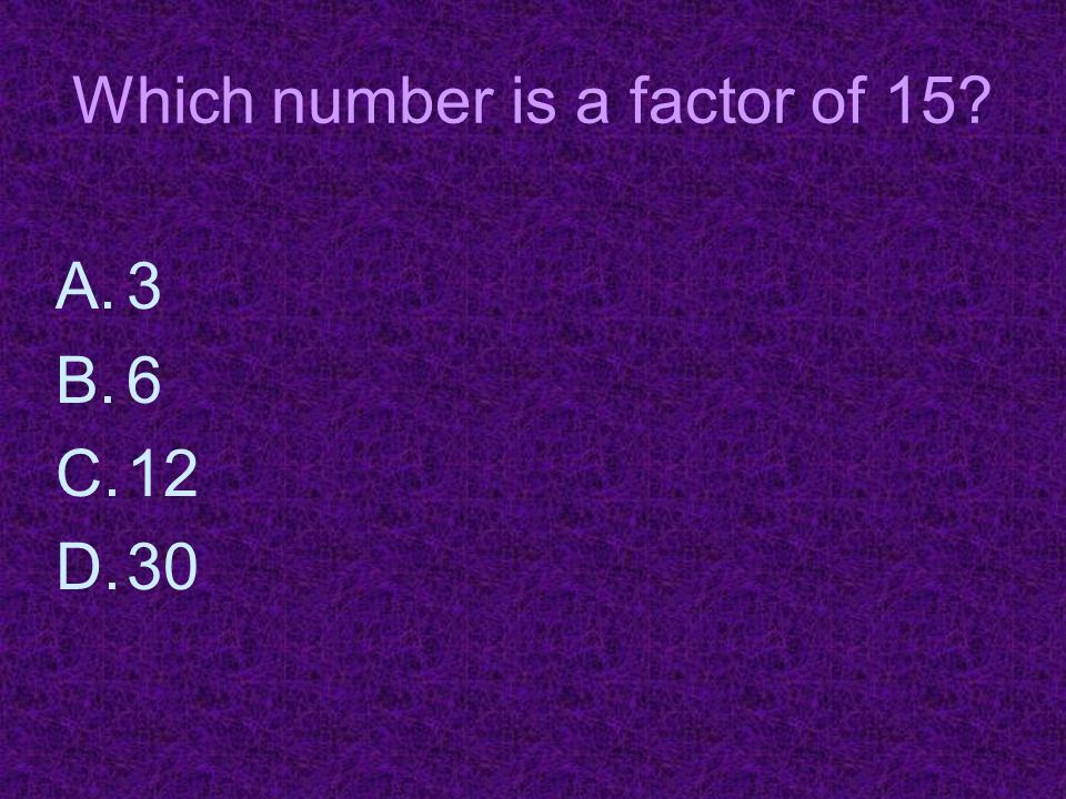 Which number is a factor of 15? A.3 B.6 C.12 D.30