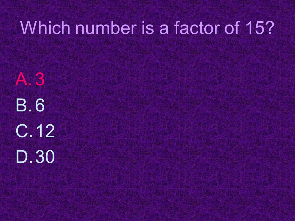 Which number is a factor of 15 A.3 B.6 C.12 D.30