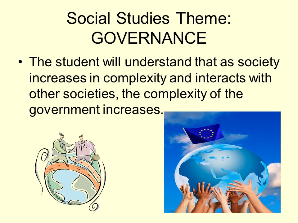 Social Studies Theme: GOVERNANCE The student will understand that as society increases in complexity and interacts with other societies, the complexit
