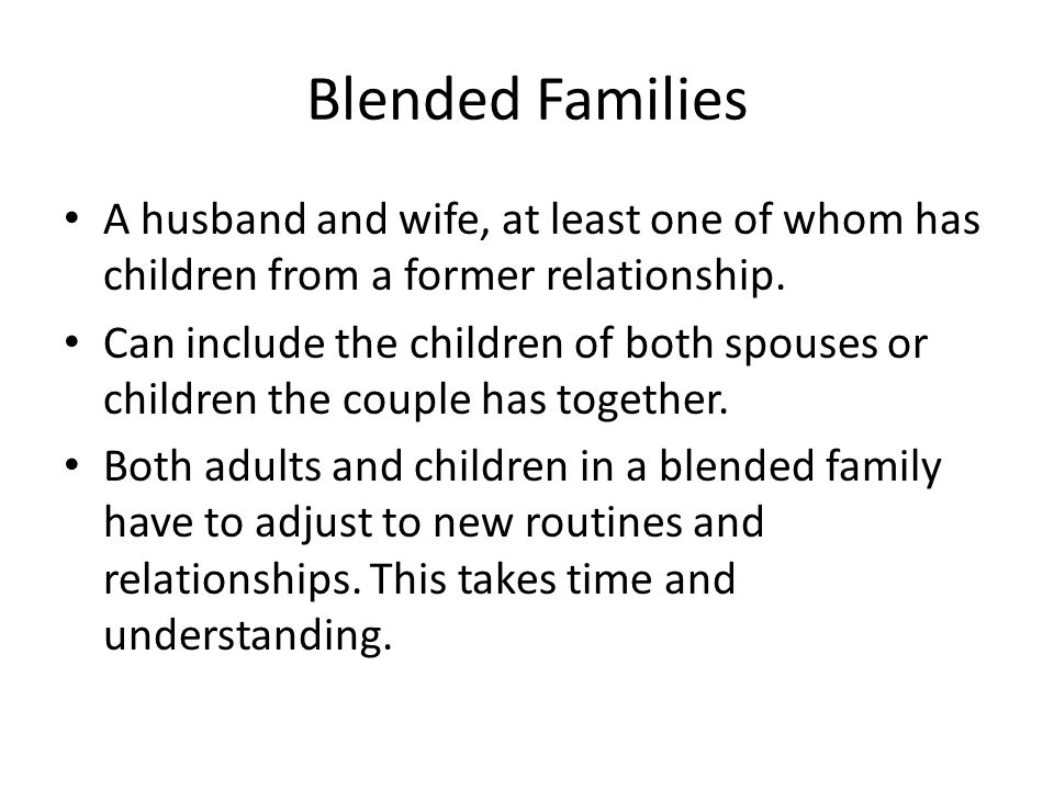 Blended Families A husband and wife, at least one of whom has children from a former relationship. Can include the children of both spouses or childre
