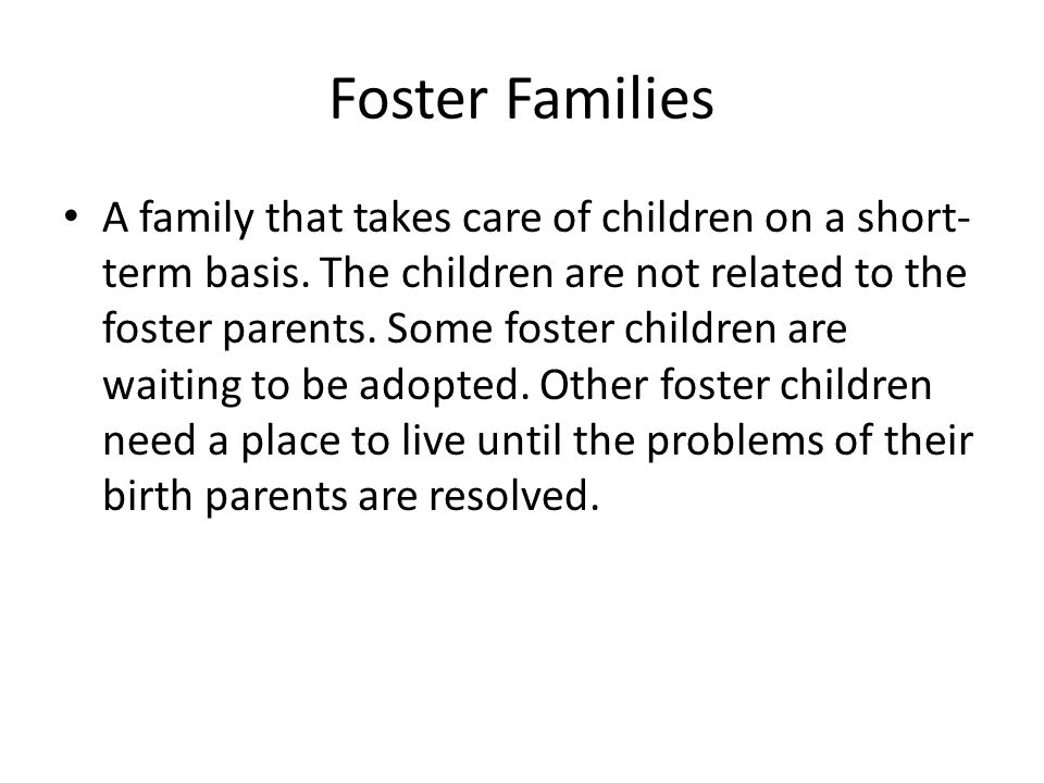 Foster Families A family that takes care of children on a short- term basis. The children are not related to the foster parents. Some foster children